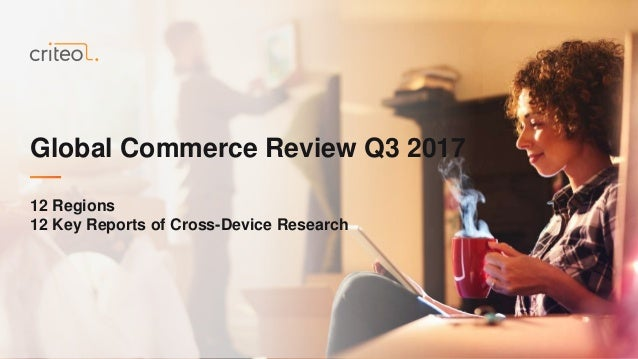 Global Commerce Review Q3 2017 12 Regions 12 Key Reports of Cross-Device Research