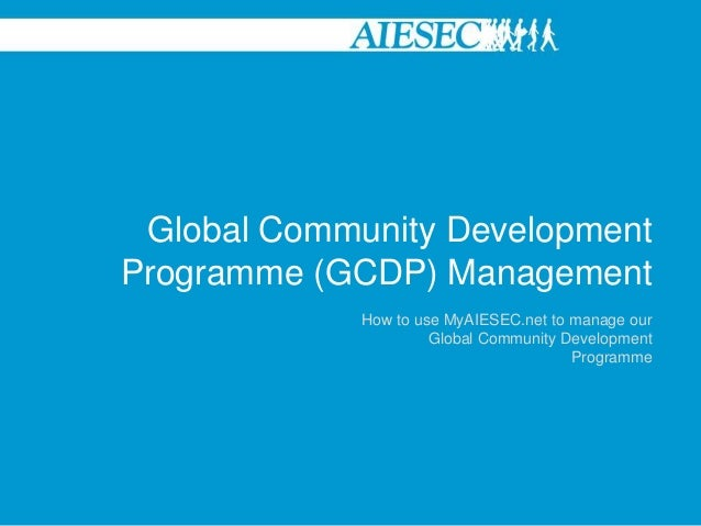 Global Community DevelopmentProgramme (GCDP) Management             How to use MyAIESEC.net to manage our                 ...