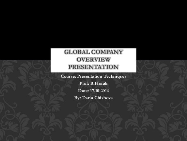 GLOBAL COMPANY  OVERVIEW  PRESENTATION  Course: Presentation Techniques  Prof: R.Horak  Date: 17.10.2014  By: Daria Chizho...