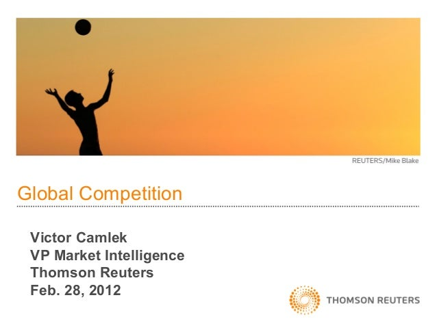 Global Competition Victor Camlek VP Market Intelligence Thomson Reuters Feb. 28, 2012