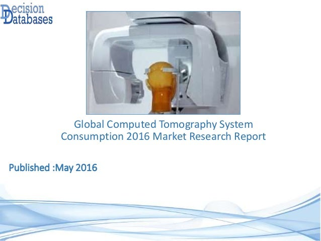 Published :May 2016 Global Computed Tomography System Consumption 2016 Market Research Report