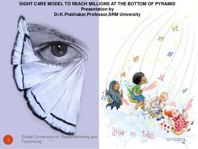 SIGHT CARE MODEL TO REACH MILLIONS AT THE BOTTOM OF PYRAMID Presentation by Dr.K.Prabhakar,Professor,SRM University  1  Gl...