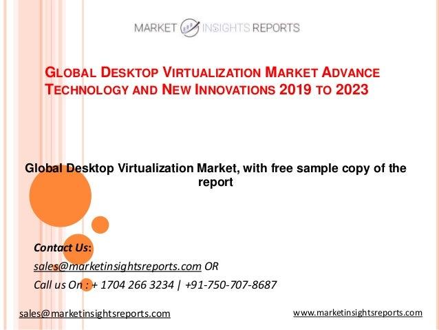 GLOBAL DESKTOP VIRTUALIZATION MARKET ADVANCE TECHNOLOGY AND NEW INNOVATIONS 2019 TO 2023 Contact Us: sales@marketinsightsr...