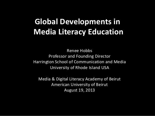 Global Developments in Media Literacy Education Renee Hobbs Professor and Founding Director Harrington School of Communica...