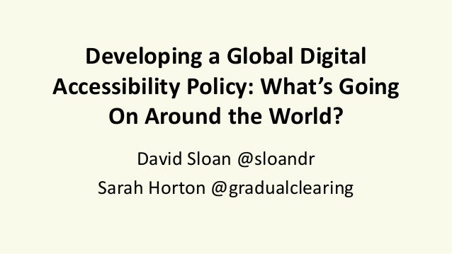 Developing a Global Digital Accessibility Policy: What's Going On Around the World? David Sloan @sloandr Sarah Horton @gra...