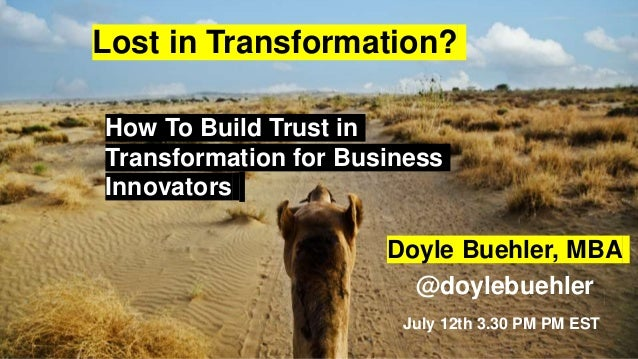How To Build Trust in Transformation for Business Innovators July 12th 3.30 PM PM EST Doyle Buehler, MBA @doylebuehler Los...