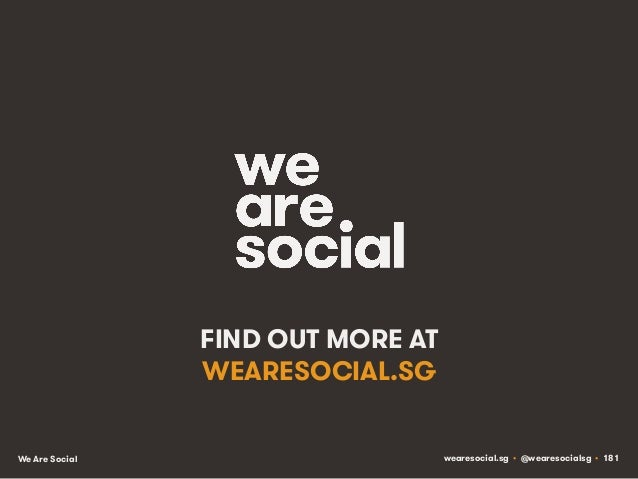 FIND OUT MORE AT WEARESOCIAL.SG We Are Social  wearesocial.sg • @wearesocialsg • 181