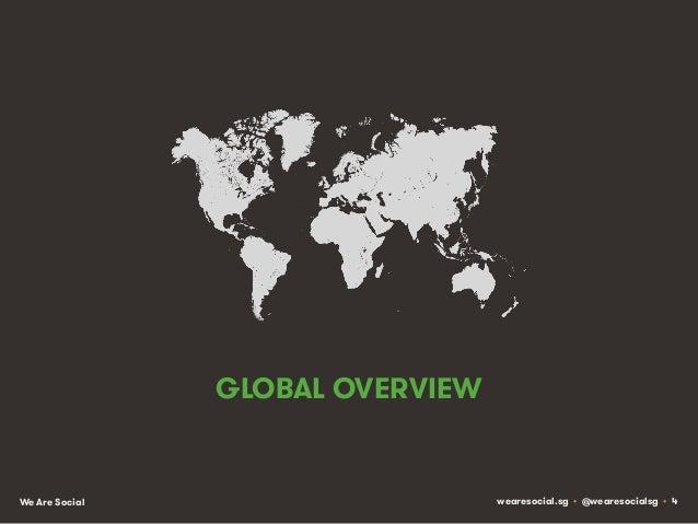 GLOBAL OVERVIEW  We Are Social  wearesocial.sg • @wearesocialsg • 4