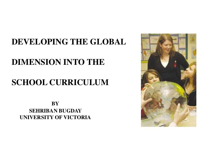 DEVELOPING THE GLOBALDIMENSION INTO THESCHOOL CURRICULUM           BY    SEHRIBAN BUGDAY UNIVERSITY OF VICTORIA