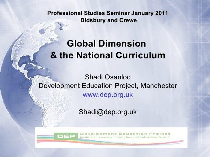 Professional Studies Seminar January 2011 Didsbury and Crewe Global Dimension  & the National Curriculum Shadi Osanloo Dev...