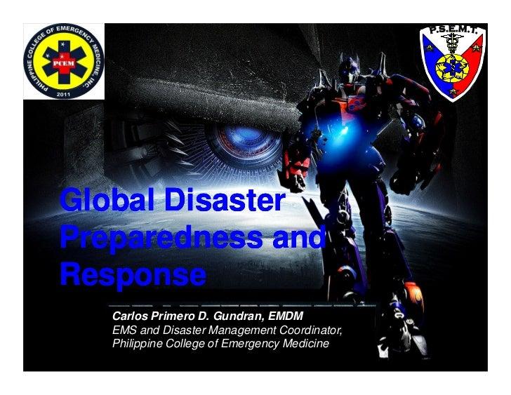 Global DisasterPreparedness andResponse   Carlos Primero D. Gundran, EMDM   EMS and Disaster Management Coordinator,   Phi...