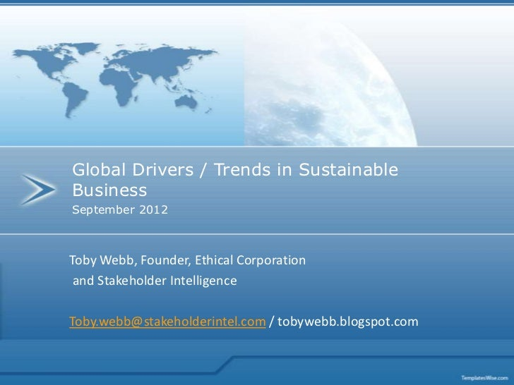Global Drivers / Trends in SustainableBusinessSeptember 2012Toby Webb, Founder, Ethical Corporation and Stakeholder Intell...
