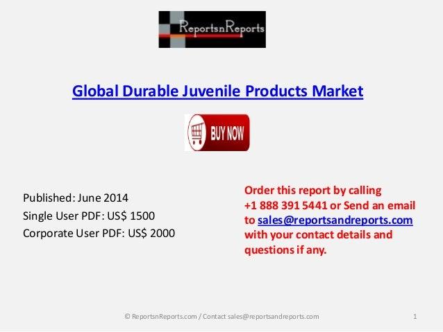 Global Durable Juvenile Products Market Published: June 2014 Single User PDF: US$ 1500 Corporate User PDF: US$ 2000 Order ...