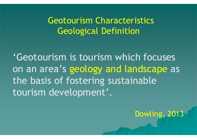 Geotourism Characteristics Geological Definition  'Geotourism is tourism which focuses on an area's geology and landscape ...