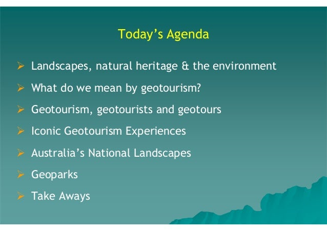 Today's Agenda Landscapes, natural heritage & the environment What do we mean by geotourism? Geotourism, geotourists and g...