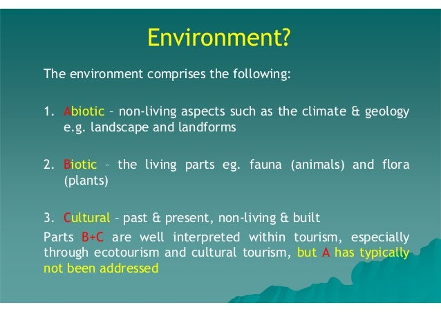 Environment? The environment comprises the following: 1. Abiotic – non-living aspects such as the climate & geology e.g. l...