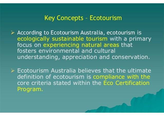 Key Concepts – Ecotourism According to Ecotourism Australia, ecotourism is ecologically sustainable tourism with a primary...