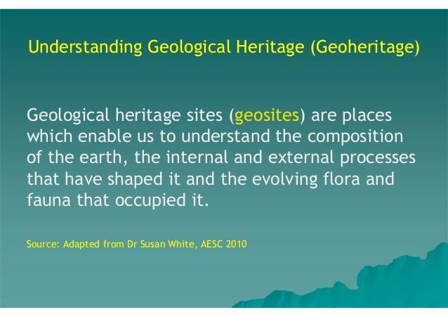 Understanding Geological Heritage (Geoheritage)  Geological heritage sites (geosites) are places which enable us to unders...