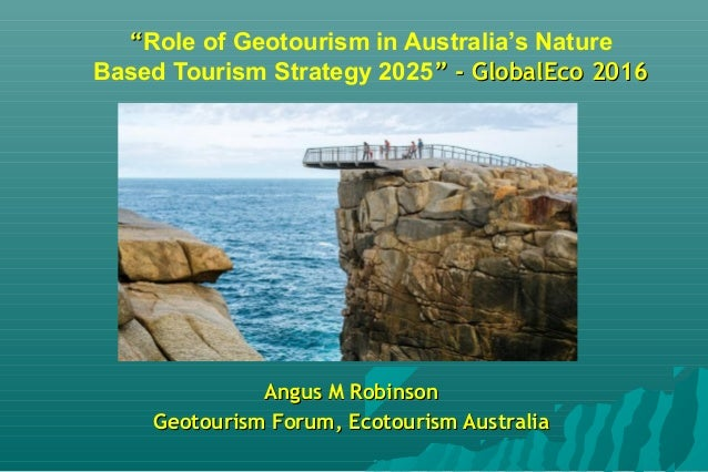 """""Role of Geotourism in Australia's Nature Based Tourism Strategy 2025"" - GlobalEco 2016"" - GlobalEco 2016 Angus M Robinso..."