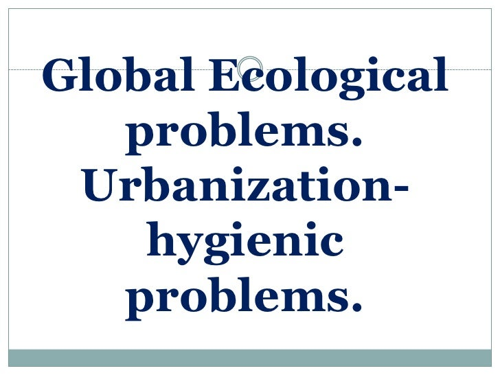 Global Ecological   problems. Urbanization-    hygienic   problems.