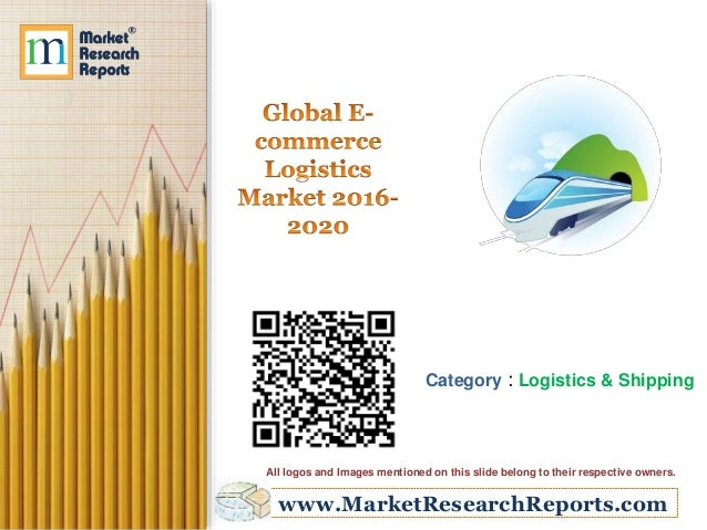 www.MarketResearchReports.com Category : Logistics & Shipping All logos and Images mentioned on this slide belong to their...