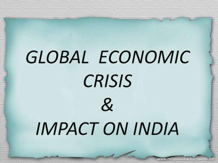 GLOBAL ECONOMIC     CRISIS        & IMPACT ON INDIA