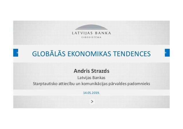GLOBĀLĀS EKONOMIKAS TENDENCES Andris Strazds Latvijas Bankas Starptautisko attiecību un komunikācijas pārvaldes padomnieks...