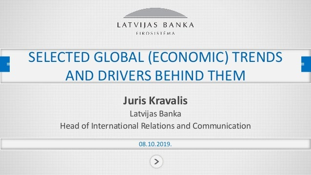 SELECTED GLOBAL (ECONOMIC) TRENDS AND DRIVERS BEHIND THEM Juris Kravalis Latvijas Banka Head of International Relations an...