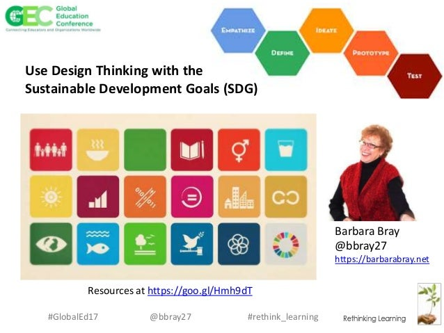 #rethink_learning#GlobalEd17 @bbray27 Barbara Bray @bbray27 https://barbarabray.net Use Design Thinking with the Sustainab...