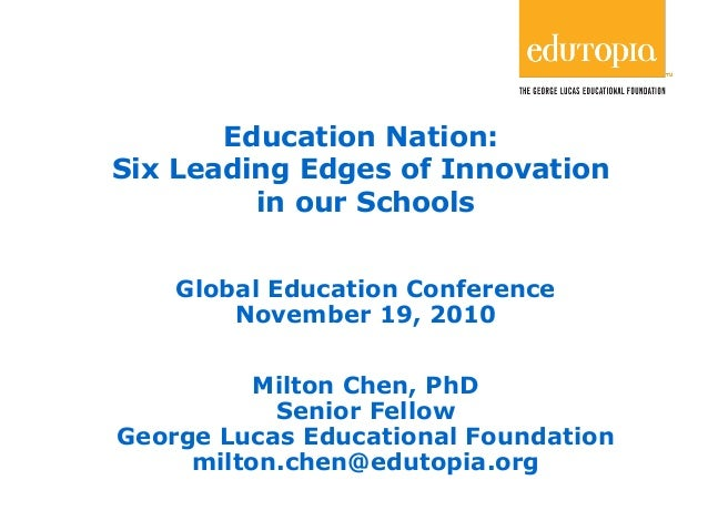 1 Education Nation: Six Leading Edges of Innovation in our Schools Global Education Conference November 19, 2010 Milton Ch...
