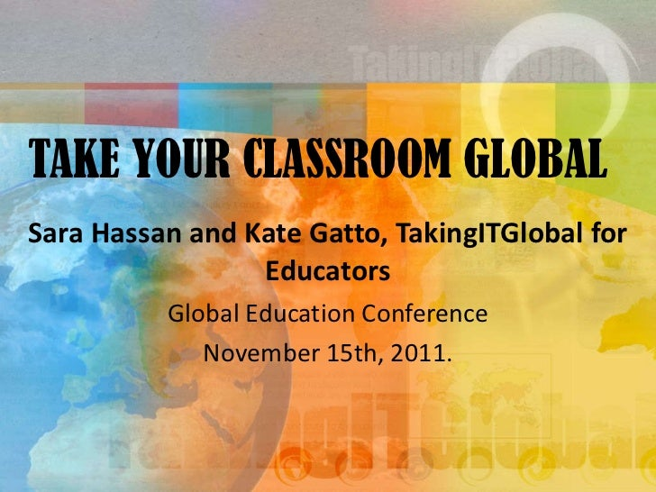 TAKE YOUR CLASSROOM GLOBAL Sara Hassan and Kate Gatto, TakingITGlobal for Educators Global Education Conference November 1...