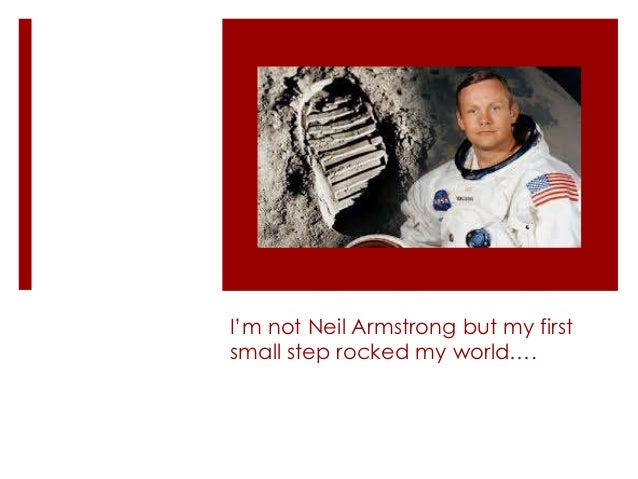 I'm not Neil Armstrong but my firstsmall step rocked my world….