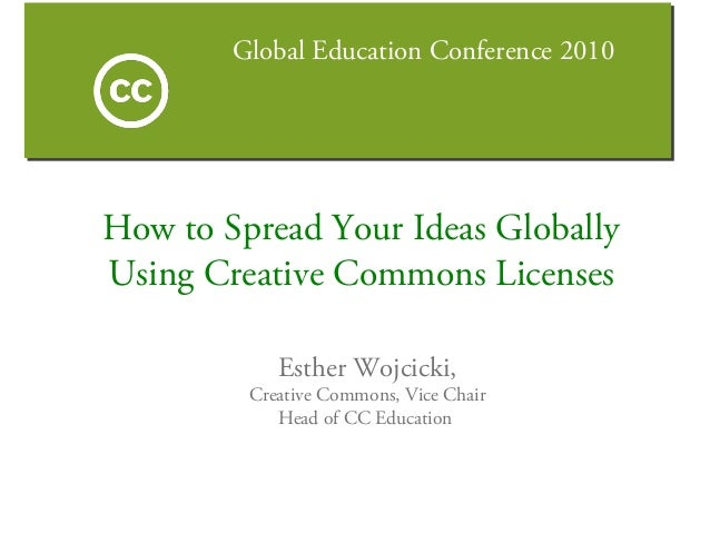 Global Education Conference 2010 Esther Wojcicki, Creative Commons, Vice Chair Head of CC Education How to Spread Your Ide...