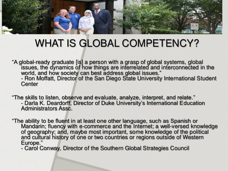 "WHAT IS GLOBAL COMPETENCY?""A global-ready graduate [is] a person with a grasp of global systems, global    issues, the dyn..."