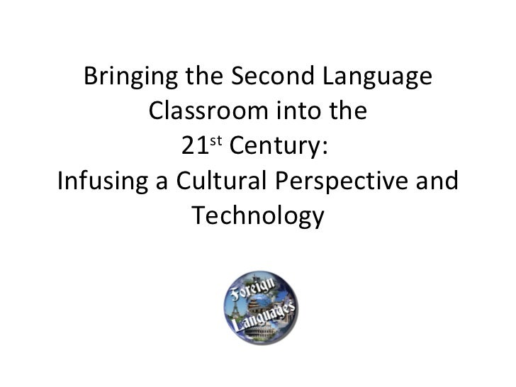Bringing the Second Language Classroom into the 21 st  Century:  Infusing a Cultural Perspective and Technology
