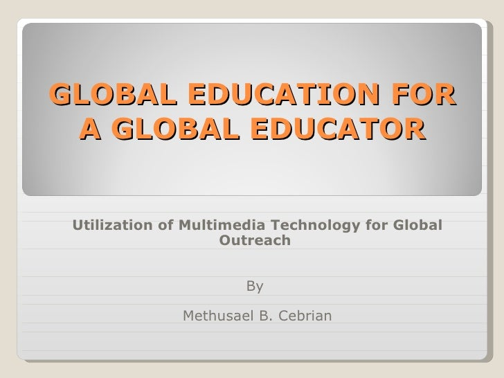 GLOBAL EDUCATION FOR A GLOBAL EDUCATOR Utilization of Multimedia Technology for Global Outreach  By  Methusael B. Cebrian