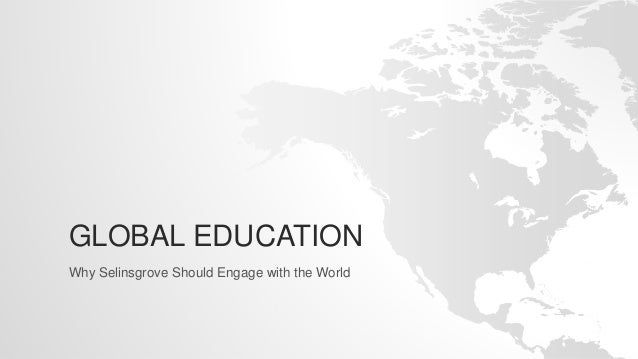 GLOBAL EDUCATION Why Selinsgrove Should Engage with the World