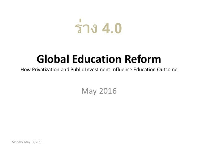 Global Education Reform How Privatization and Public Investment Influence Education Outcome May 2016 Monday, May 02, 2016 ...