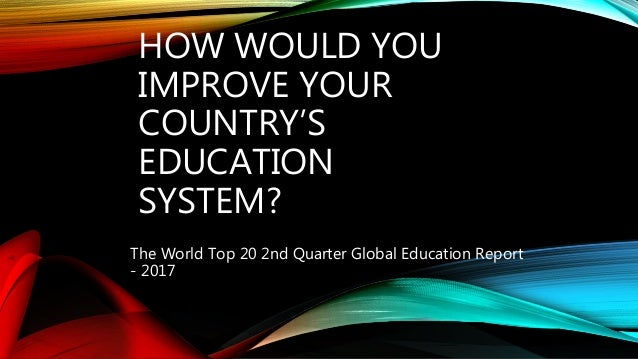 HOW WOULD YOU IMPROVE YOUR COUNTRY'S EDUCATION SYSTEM? The World Top 20 2nd Quarter Global Education Report - 2017