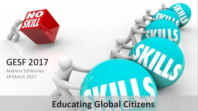 Making education everybody's business GESF 2017 Andreas Schleicher 18 March 2017 Educating Global Citizens