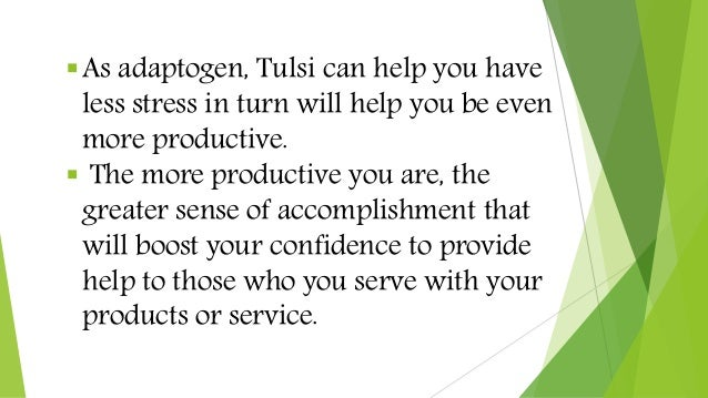 As adaptogen, Tulsi can help you have less stress in turn will help you be even more productive.  The more productive yo...
