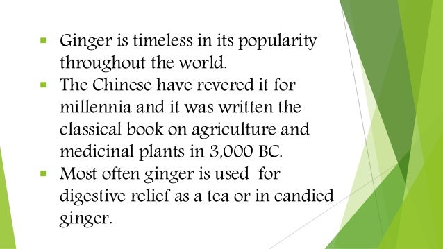  Ginger is timeless in its popularity throughout the world.  The Chinese have revered it for millennia and it was writte...