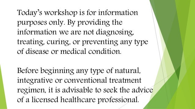 Today's workshop is for information purposes only. By providing the information we are not diagnosing, treating, curing, o...