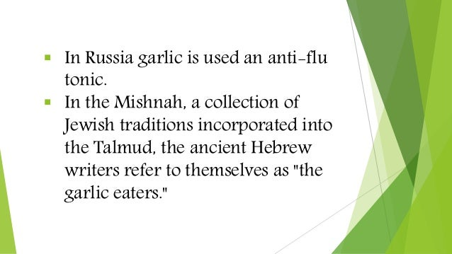  In Russia garlic is used an anti-flu tonic.  In the Mishnah, a collection of Jewish traditions incorporated into the Ta...