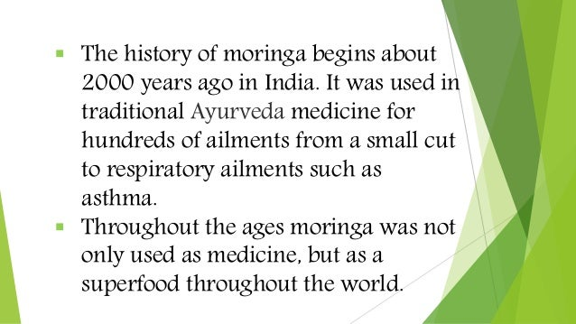  The history of moringa begins about 2000 years ago in India. It was used in traditional Ayurveda medicine for hundreds o...