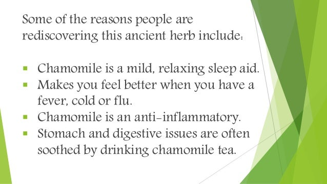 Some of the reasons people are rediscovering this ancient herb include:  Chamomile is a mild, relaxing sleep aid.  Makes...