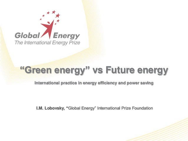"""Green energy"" vs Future energy International practice in energy efficiency and power saving I.M. Lobovsky, ""Global Energy..."