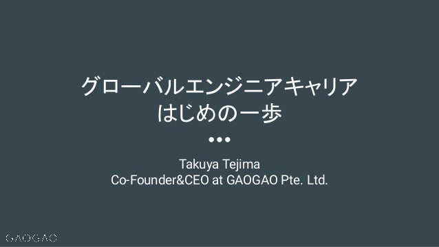 Takuya Tejima Co-Founder&CEO at GAOGAO Pte. Ltd. グローバルエンジニアキャリア はじめの一歩