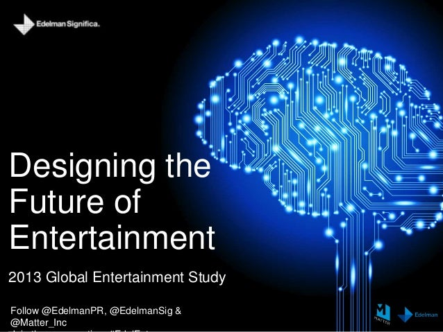Designing the Future of Entertainment 2013 Global Entertainment Study Follow @EdelmanPR, @EdelmanSig & @Matter_Inc
