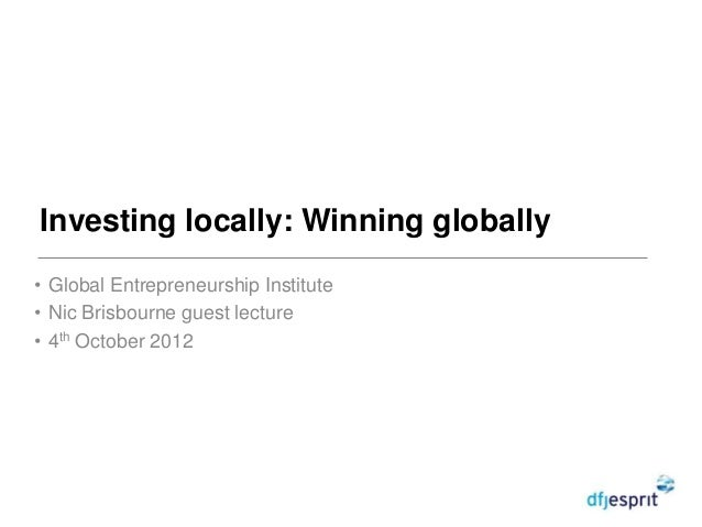 Investing locally: Winning globally• Global Entrepreneurship Institute• Nic Brisbourne guest lecture• 4th October 2012